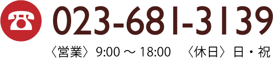 TEL:023-681-3139〈営業〉9:00〜18:00〈休日〉日・祝
