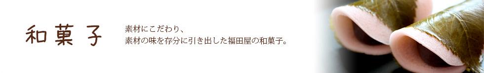 和菓子|素材にこだわり、素材の味を存分に引き出した福田屋の和菓子。