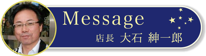 店長の大石よりメッセージ