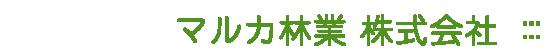 株式会社 マルカ林業